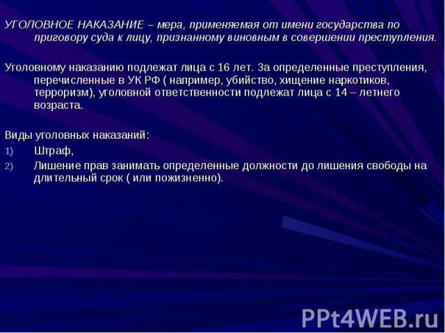 УГОЛОВНОЕ НАКАЗАНИЕ – мера, применяемая от имени государства по приговору суда к лицу, признанному виновным в совершении преступления.Уголовному наказанию подлежат лица с 16 лет. За определенные преступления, перечисленные в УК РФ ( например, убийст…