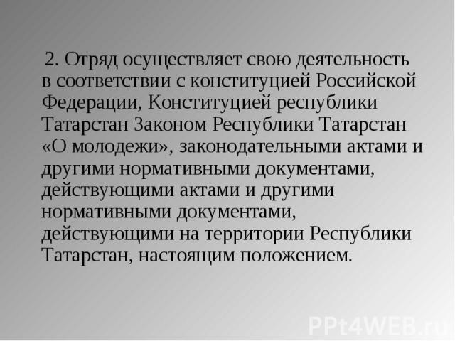 2. Отряд осуществляет свою деятельность в соответствии с конституцией Российской Федерации, Конституцией республики Татарстан Законом Республики Татарстан «О молодежи», законодательными актами и другими нормативными документами, действующими актами …