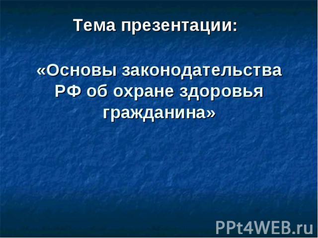 Тема презентации: «Основы законодательства РФ об охране здоровья гражданина»