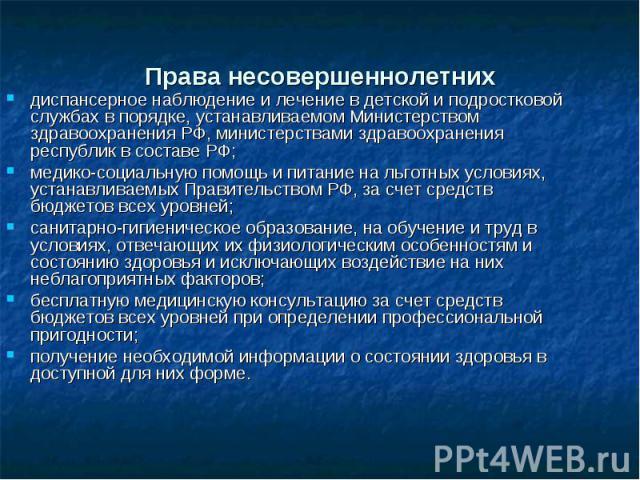 Права несовершеннолетних диспансерное наблюдение и лечение в детской и подростковой службах в порядке, устанавливаемом Министерством здравоохранения РФ, министерствами здравоохранения республик в составе РФ; медико-социальную помощь и питание на льг…