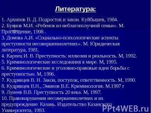 Литература: 1. Архипов В. Д. Подросток и закон. Куйбышев, 1984.2. Буянов М.И. «Р