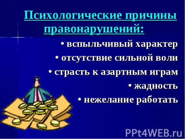 Психологические причины правонарушений:• вспыльчивый характер• отсутствие сильной воли• страсть к азартным играм• жадность• нежелание работать