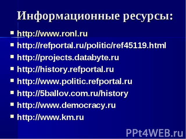 Информационные ресурсы: http://www.ronl.ruhttp://refportal.ru/politic/ref45119.htmlhttp://projects.databyte.ruhttp://history.refportal.ruhttp://www.politic.refportal.ruhttp://5ballov.com.ru/historyhttp://www.democracy.ruhttp://www.km.ru