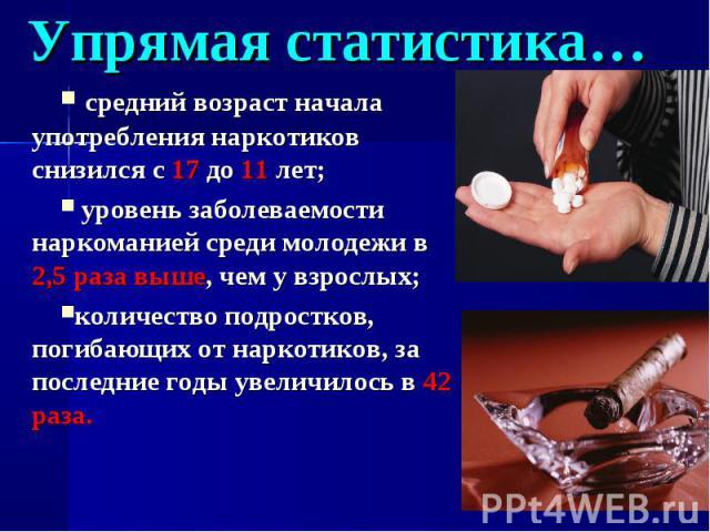 Упрямая статистика… средний возраст начала употребления наркотиков снизился с 17 до 11 лет; уровень заболеваемости наркоманией среди молодежи в 2,5 раза выше, чем у взрослых;количество подростков, погибающих от наркотиков, за последние годы увеличил…