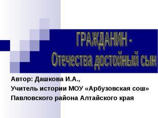 ГРАЖДАНИН -Отечества достойный сынАвтор: Дашкова И.А.,Учитель истории МОУ «Арбуз