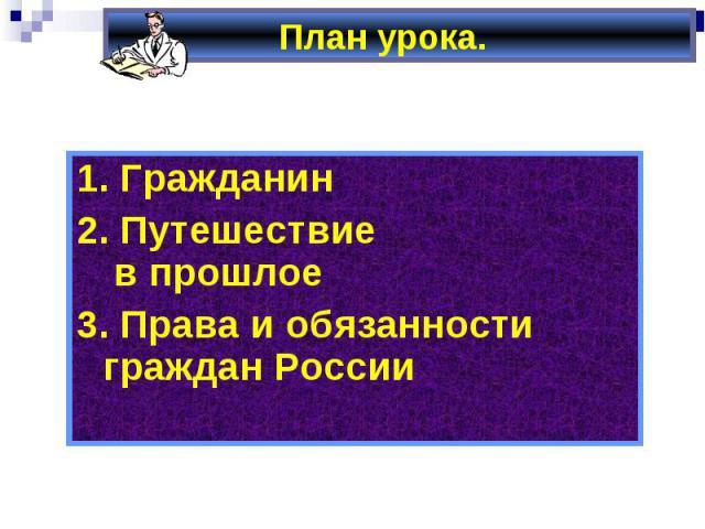 План урока. 1. Гражданин2. Путешествие в прошлое3. Права и обязанности граждан России