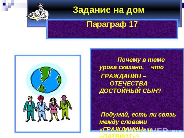 Задание на дом Параграф 17 Почему в теме урока сказано, что ГРАЖДАНИН – ОТЕЧЕСТВА ДОСТОЙНЫЙ СЫН? Подумай, есть ли связь между словами «ГРАЖДАНИН» и «ПАТРИОТ»?