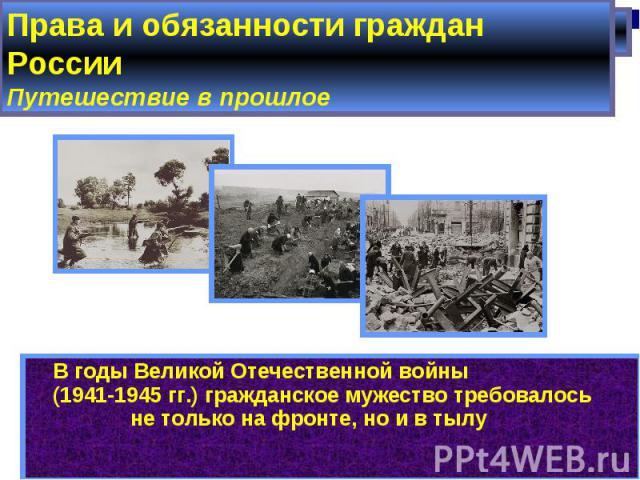 Права и обязанности граждан РоссииПутешествие в прошлое В годы Великой Отечественной войны (1941-1945 гг.) гражданское мужество требовалось не только на фронте, но и в тылу
