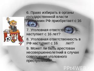 6. Право избирать в органы государственной власти гражданин РФ приобретает с 16