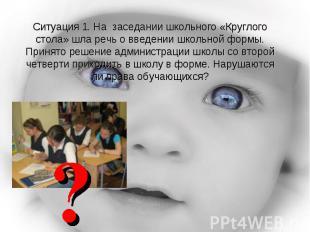 Ситуация 1. На заседании школьного «Круглого стола» шла речь о введении школьной