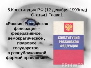 5.Конституция РФ (12 декабря 1993год)Статья1 Глава1 «Россия, Российская федераци