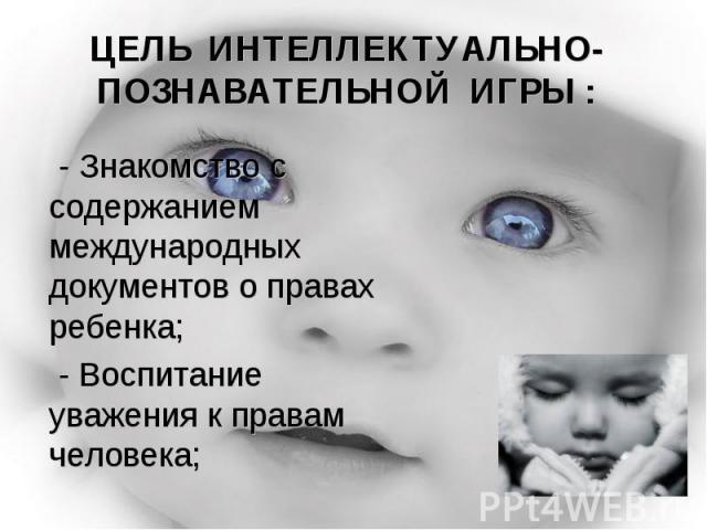 ЦЕЛЬ ИНТЕЛЛЕКТУАЛЬНО-ПОЗНАВАТЕЛЬНОЙ ИГРЫ : - Знакомство с содержанием международных документов о правах ребенка; - Воспитание уважения к правам человека;