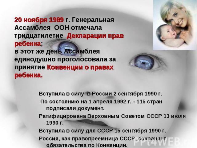 20 ноября 1989 г. Генеральная Ассамблея ООН отмечала тридцатилетие Декларации прав ребенка; в этот же день Ассамблея единодушно проголосовала за принятие Конвенции о правах ребенка. Вступила в силу в России 2 сентября 1990 г. По состоянию на 1 апрел…
