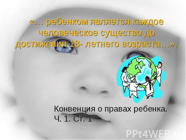 «… ребенком является каждое человеческое существо до достижения 18- летнего возраста…». Конвенция о правах ребенка. Ч. 1. Ст. 1