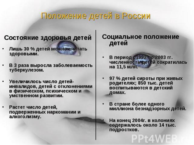 Положение детей в России Состояние здоровья детейЛишь 30 % детей можно считать здоровыми.В 3 раза выросла заболеваемость туберкулезом.Увеличилось число детей- инвалидов, детей с отклонениями в физическом, психическом и умственном развитии.Растет чис…