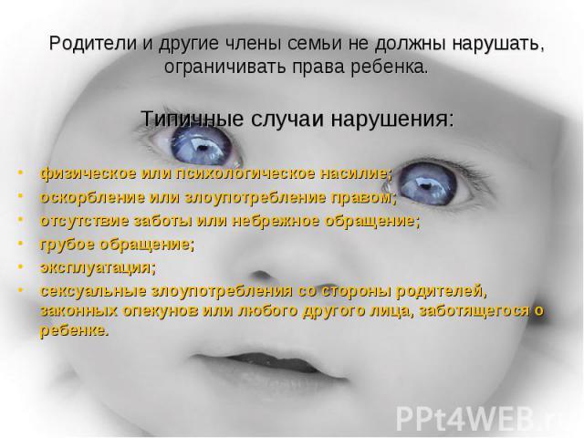Родители и другие члены семьи не должны нарушать, ограничивать права ребенка.Типичные случаи нарушения: физическое или психологическое насилие;оскорбление или злоупотребление правом;отсутствие заботы или небрежное обращение;грубое обращение;эксплуат…
