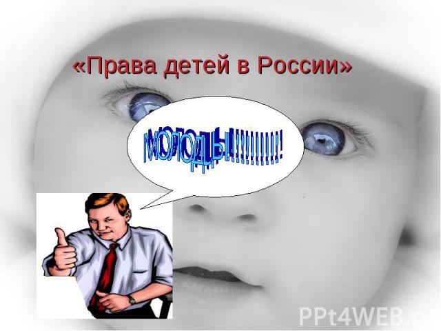 «Права детей в России» МОЛОДЦЫ!!!!!!!!!!!