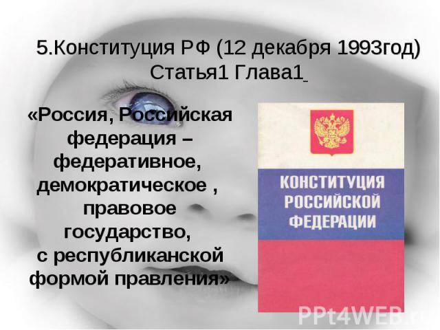 5.Конституция РФ (12 декабря 1993год)Статья1 Глава1 «Россия, Российская федерация – федеративное, демократическое , правовое государство, с республиканской формой правления»