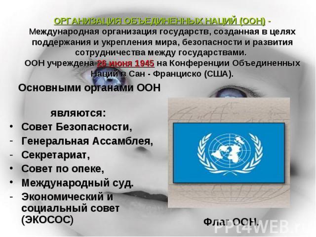 ОРГАНИЗАЦИЯ ОБЪЕДИНЕННЫХ НАЦИЙ (ООН) - Международная организация государств, созданная в целях поддержания и укрепления мира, безопасности и развития сотрудничества между государствами. ООН учреждена 26 июня 1945 на Конференции Объединенных Наций в …