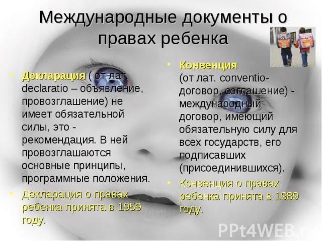 Международные документы о правах ребенка Декларация ( от лат. declaratio – объявление, провозглашение) не имеет обязательной силы, это - рекомендация. В ней провозглашаются основные принципы, программные положения.Декларация о правах ребенка принята…