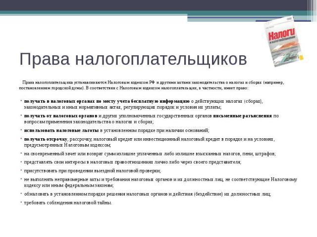 Права налогоплательщиков Права налогоплательщика устанавливаются Налоговым кодексом РФ и другими актами законодательства о налогах и сборах (например, постановлением городской думы). В соответствии с Налоговым кодексом налогоплательщик, в частности,…