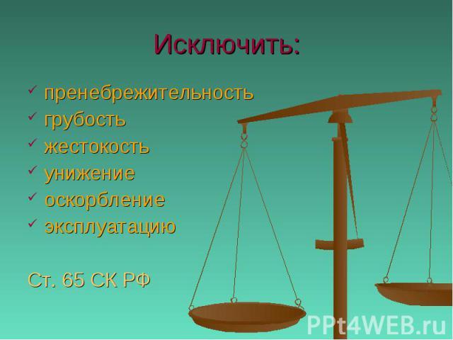 Исключить: пренебрежительностьгрубостьжестокостьунижениеоскорблениеэксплуатациюСт. 65 СК РФ