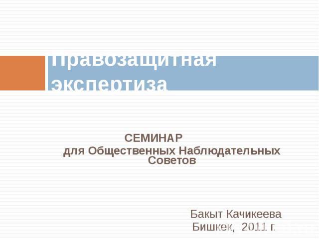 Правозащитная экспертиза СЕМИНАРдля Общественных Наблюдательных СоветовБакыт Качикеева Бишкек, 2011 г.