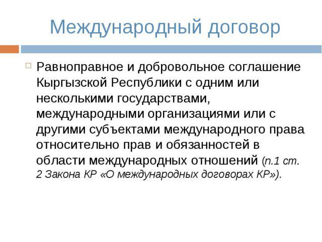 Международный договор Равноправное и добровольное соглашение Кыргызской Республики с одним или несколькими государствами, международными организациями или с другими субъектами международного права относительно прав и обязанностей в области междунаро…