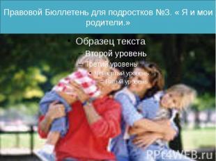 Правовой Бюллетень для подростков №3. « Я и мои родители.»