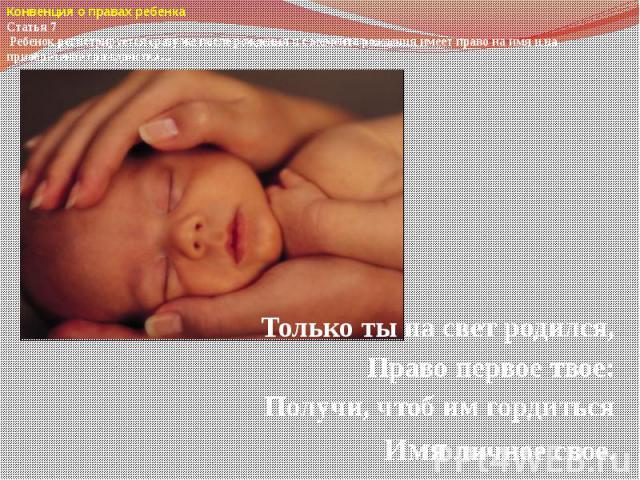 Только ты на свет родился,Право первое твое:Получи, чтоб им гордитьсяИмя личное свое.Конвенция о правах ребенка Статья 7 Ребенок регистрируется сразу же после рождения и с момента рождения имеет право на имя и на приобретение гражданства…