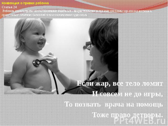 Конвенция о правах ребенкаСтатья 24 Ребенок имеет право на пользование наиболее совершенными услугами системы здравоохранения и средствами лечения болезней и восстановления здоровья. Если жар, все тело ломитИ совсем не до игры,То позвать врача на п…