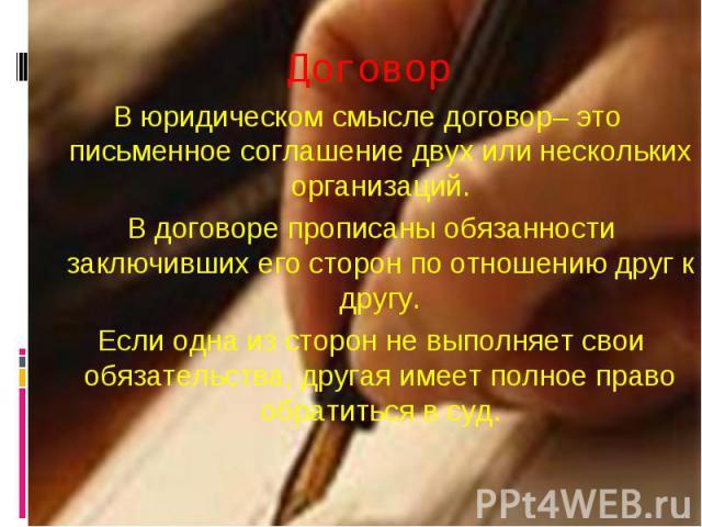 Договор В юридическом смысле договор– это письменное соглашение двух или нескольких организаций. В договоре прописаны обязанности заключивших его сторон по отношению друг к другу. Если одна из сторон не выполняет свои обязательства, другая имеет пол…