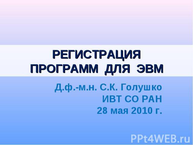 РЕГИСТРАЦИЯПРОГРАММ ДЛЯ ЭВМ Д.ф.-м.н. С.К. ГолушкоИВТ СО РАН28 мая 2010 г.