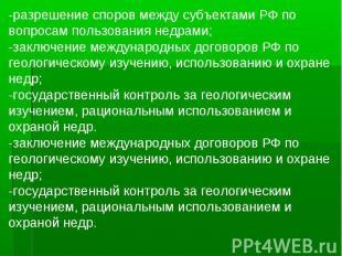 -разрешение споров между субъектами РФ по вопросам пользования недрами;-заключен