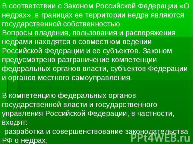В соответствии с Законом Российской Федерации «О недрах», в границах ее территории недра являются государственной собственностью. Вопросы владения, пользования и распоряжения недрами находятся в совместном ведении Российской Федерации и ее субъектов…