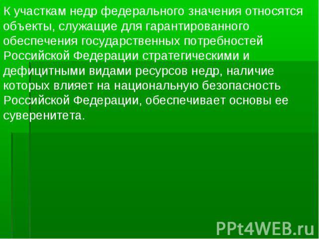 К участкам недр федерального значения относятся объекты, служащие для гарантированного обеспечения государственных потребностей Российской Федерации стратегическими и дефицитными видами ресурсов недр, наличие которых влияет на национальную безопасно…