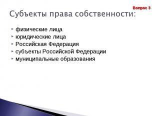 Субъекты права собственности: физические лица юридические лицаРоссийская Федерац
