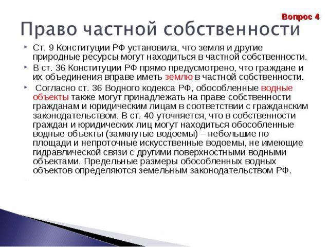 Право частной собственности Ст. 9 Конституции РФ установила, что земля и другие природные ресурсы могут находиться в частной собственности. В ст. 36 Конституции РФ прямо предусмотрено, что граждане и их объединения вправе иметь землю в частной собст…