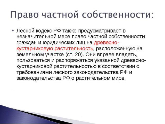 Право частной собственности: Лесной кодекс РФ также предусматривает в незначительной мере право частной собственности граждан и юридических лиц на древесно-кустарниковую растительность, расположенную на земельном участке (ст. 20). Они вправе владеть…