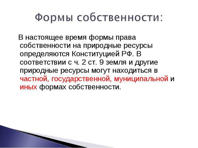 Формы собственности: В настоящее время формы права собственности на природные ресурсы определяются Конституцией РФ. В соответствии с ч. 2 ст. 9 земля и другие природные ресурсы могут находиться в частной, государственной, муниципальной и иных формах…
