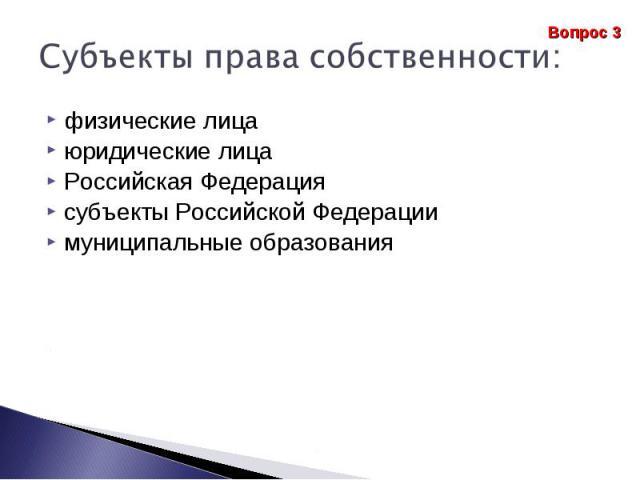 Субъекты права собственности: физические лица юридические лицаРоссийская Федерация субъекты Российской Федерации муниципальные образования