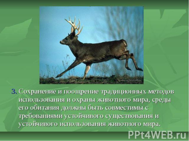 3. Сохранение и поощрение традиционных методов использования и охраны животного мира, среды его обитания должны быть совместимы с требованиями устойчивого существования и устойчивого использования животного мира.