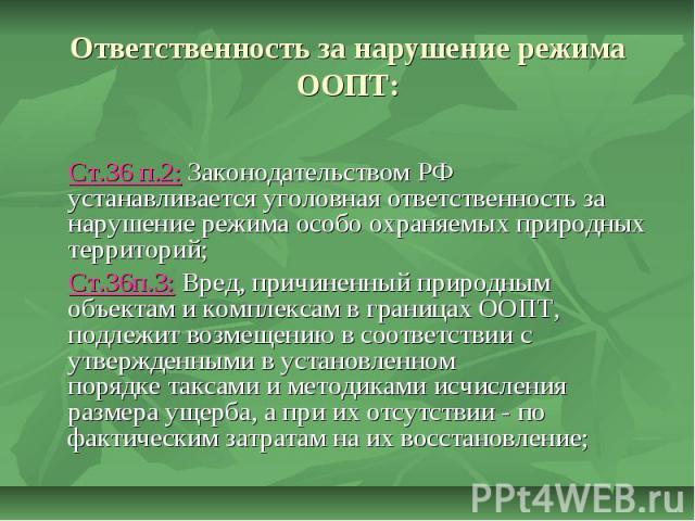 Ответственность за нарушение режима ООПТ: Ст.36 п.2: Законодательством РФ устанавливаетсяуголовная ответственностьза нарушение режима особо охраняемых природных территорий; Ст.36п.3: Вред, причиненный природным объектам и комплексам в границах ООП…