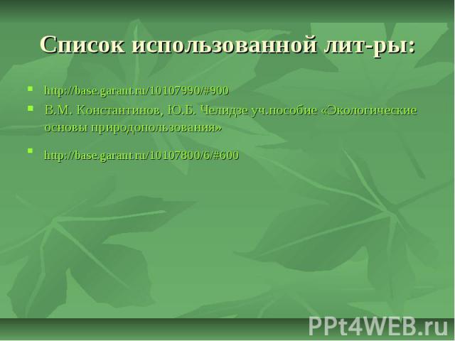 Список использованной лит-ры: http://base.garant.ru/10107990/#900 В.М. Константинов, Ю.Б. Челидзе уч.пособие «Экологические основы природопользования»http://base.garant.ru/10107800/6/#600