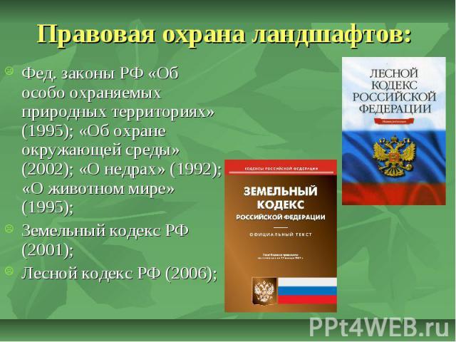 Правовая охрана ландшафтов: Фед. законы РФ «Об особо охраняемых природных территориях» (1995); «Об охране окружающей среды» (2002); «О недрах» (1992); «О животном мире» (1995); Земельный кодекс РФ (2001); Лесной кодекс РФ (2006);