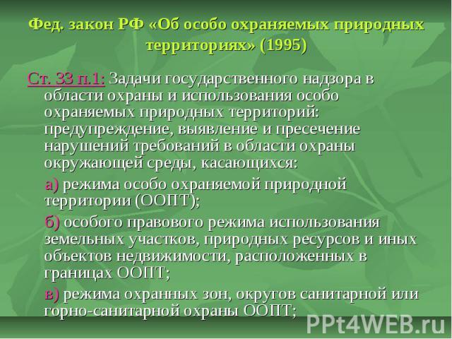 Фед. закон РФ «Об особо охраняемых природных территориях» (1995) Ст. 33 п.1: Задачи государственного надзора в области охраны и использования особо охраняемых природных территорий: предупреждение, выявление и пресечение нарушений требований в област…