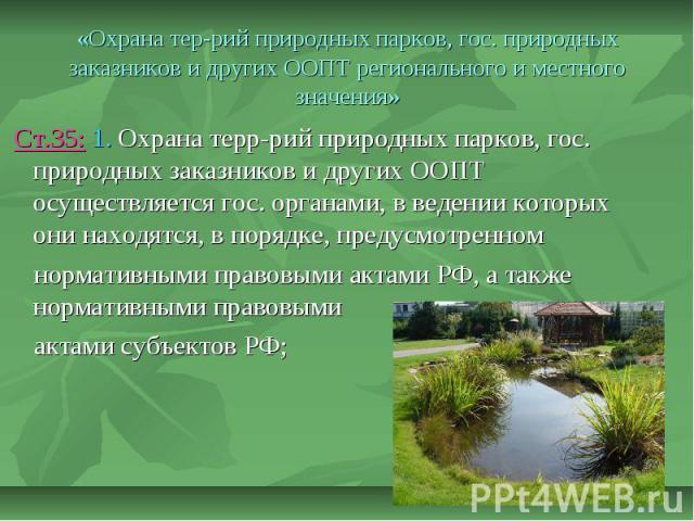 «Охрана тер-рий природных парков, гос. природных заказников и других ООПТ регионального и местного значения» Ст.35: 1. Охрана терр-рий природных парков, гос. природных заказников и других ООПТ осуществляется гос. органами, в ведении которых они нахо…