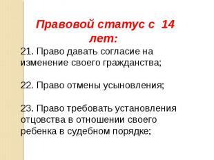 Правовой статус с 14 лет: 21. Право давать согласие на изменение своего гражданс