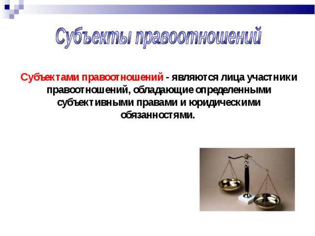 Субъекты правоотношений Субъектами правоотношений - являются лица участники правоотношений, обладающие определенными субъективными правами и юридическими обязанностями.