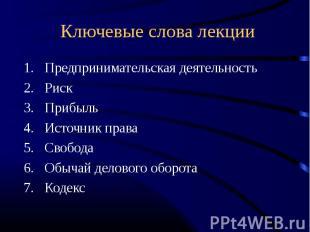 Ключевые слова лекции Предпринимательская деятельностьРискПрибыльИсточник праваС